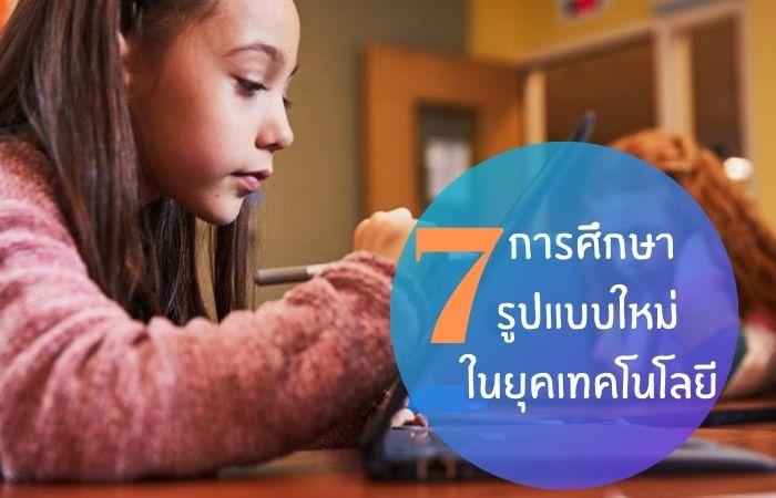 7 การศึกษารูปแบบใหม่ ในยุคเทคโนโลยี